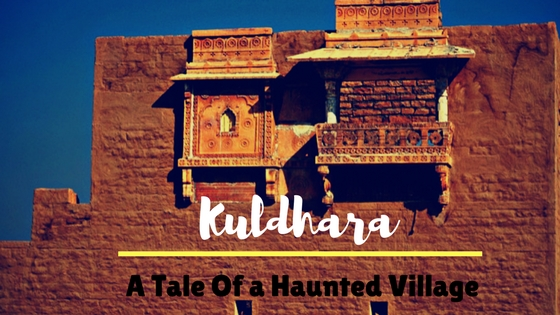 Kuldhara Village - A Place Haunted By Its Abominable Past