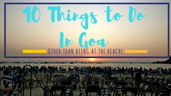 10 Things To Do in Goa Than Chilling At The Beach!