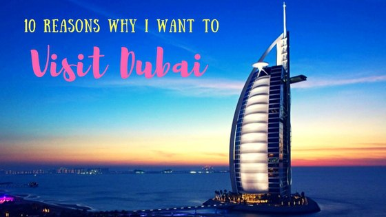10 Reasons Why I Want to Visit Dubai