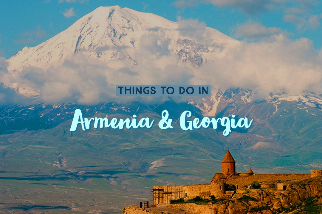 10 Ultimate Things To Do in Armenia and Georgia On Your Europe Trip!